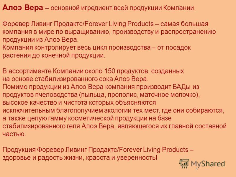 8 Алоэ Вера – основной игредиент всей продукции Компании. Форевер Ливинг Продактс/Forever Living Products – самая большая компания в мире по выращиванию, производству и распространению продукции из Алоэ Вера. Компания контролирует весь цикл производс