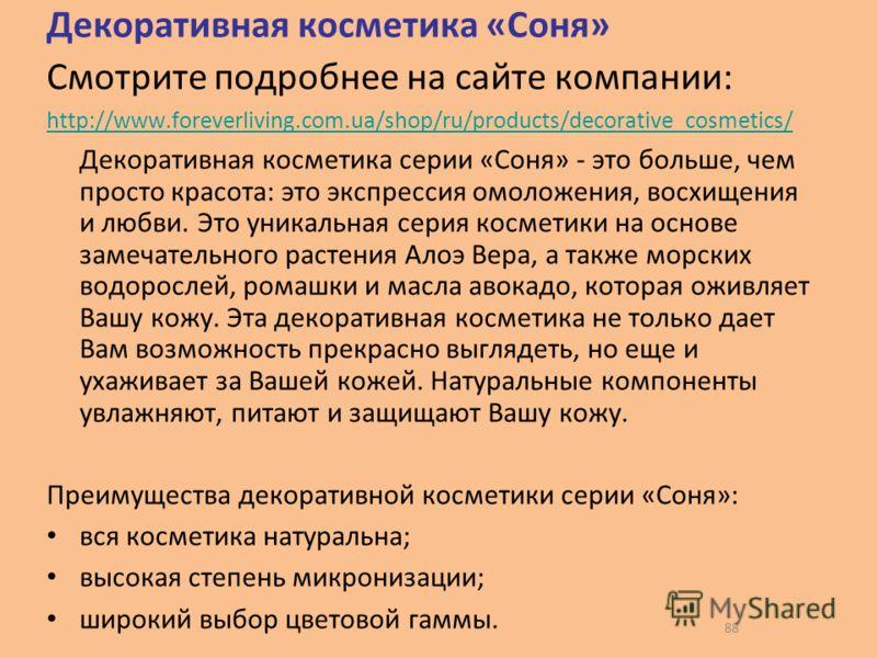 88 Декоративная косметика «Соня» Смотрите подробнее на сайте компании: http://www.foreverliving.com.ua/shop/ru/products/decorative_cosmetics/ Декоративная косметика серии «Соня» - это больше, чем просто красота: это экспрессия омоложения, восхищения