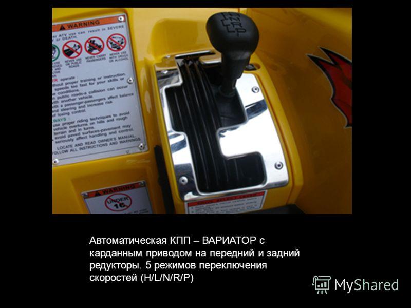 Автоматическая КПП – ВАРИАТОР с карданным приводом на передний и задний редукторы. 5 режимов переключения скоростей (H/L/N/R/P)