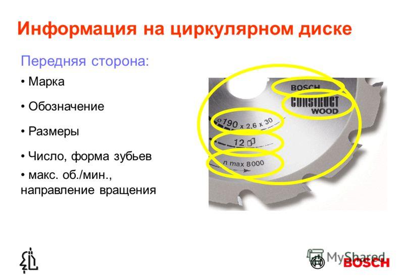 Информация на циркулярном диске Обозначение Размеры Марка Число, форма зубьев макс. об./мин., направление вращения Передняя сторона: