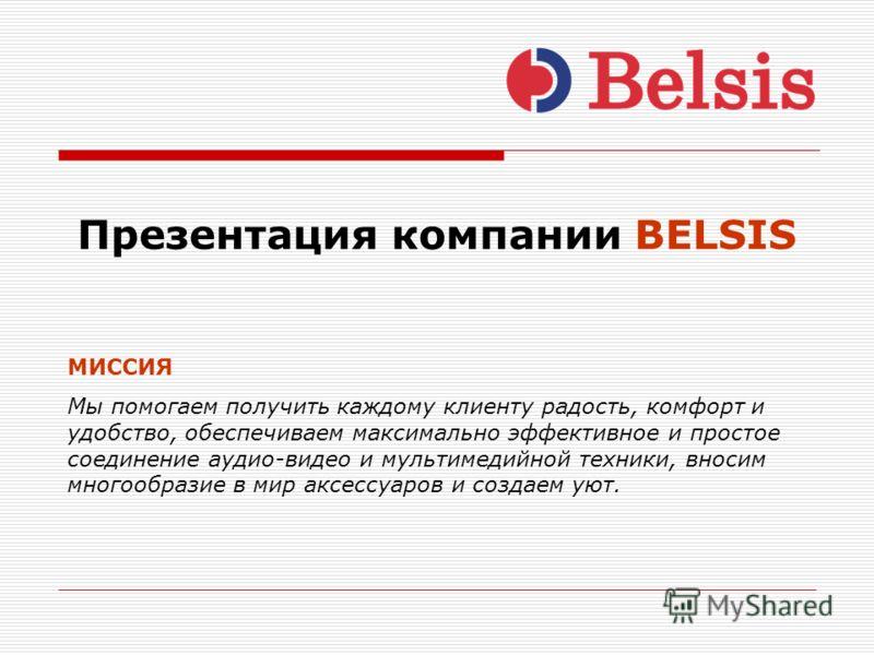 Презентация компании BELSIS МИССИЯ Мы помогаем получить каждому клиенту радость, комфорт и удобство, обеспечиваем максимально эффективное и простое соединение аудио-видео и мультимедийной техники, вносим многообразие в мир аксессуаров и создаем уют.