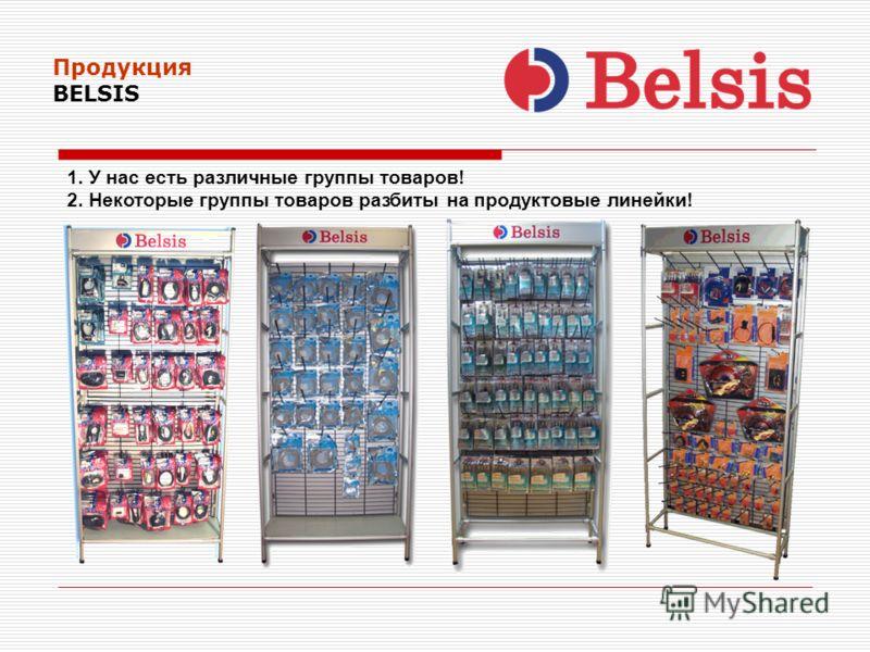 Продукция BELSIS 1. У нас есть различные группы товаров! 2. Некоторые группы товаров разбиты на продуктовые линейки!
