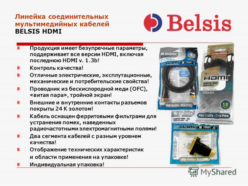 Линейка соединительных мультимедийных кабелей BELSIS HDMI Продукция имеет безупречные параметры, поддерживает все версии HDMI, включая последнюю HDMI v. 1.3b! Контроль качества! Отличные электрические, эксплутационные, механические и потребительские