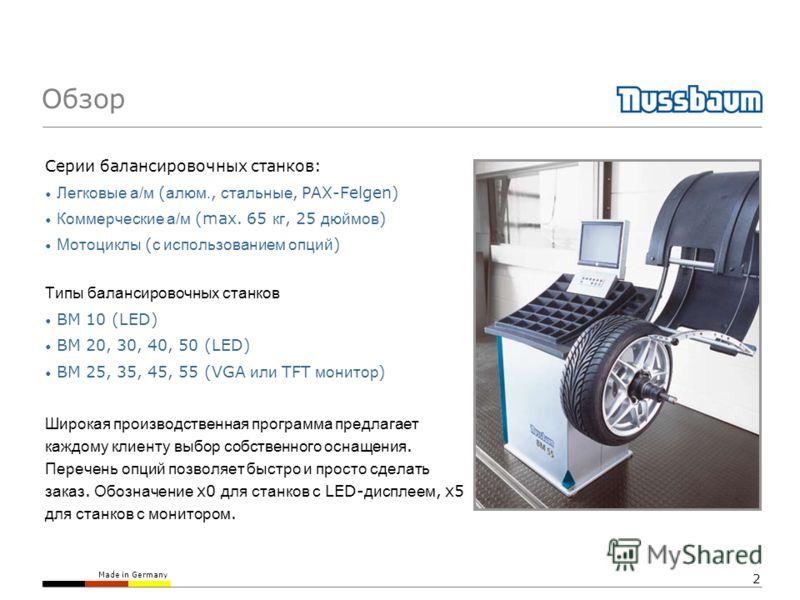 Made in Germany 2 Серии балансировочных станков: Легковые а/м ( алюм., стальные, PAX-Felgen) Коммерческие а/м (max. 65 кг, 25 дюймов ) Мотоциклы ( с использованием опций ) Типы балансировочных станков BM 10 (LED) BM 20, 30, 40, 50 (LED) BM 25, 35, 45