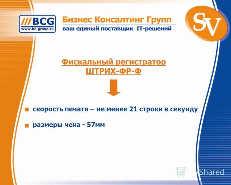Фискальный регистратор ШТРИХ-ФР-Ф скорость печати – не менее 21 строки в секунду размеры чека - 57мм