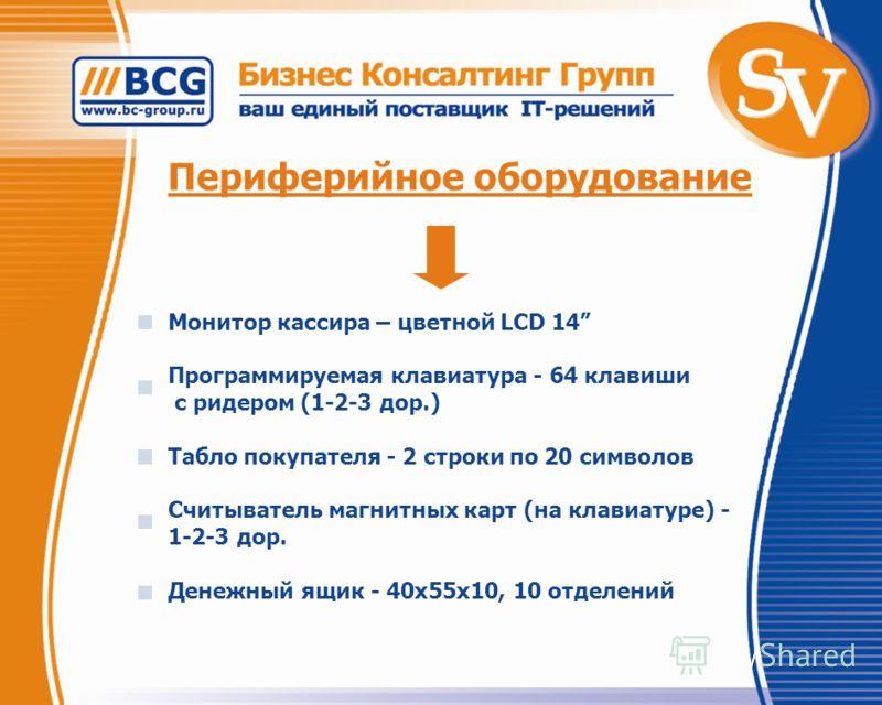 Периферийное оборудование Монитор кассира – цветной LCD 14 Программируемая клавиатура - 64 клавиши с ридером (1-2-3 дор.) Табло покупателя - 2 строки по 20 символов Считыватель магнитных карт (на клавиатуре) - 1-2-3 дор. Денежный ящик - 40x55x10, 10
