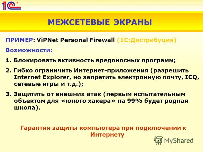 МЕЖСЕТЕВЫЕ ЭКРАНЫ ПРИМЕР: ViPNet Personal Firewall (1С:Дистрибуция) Возможности: 1. Блокировать активность вредоносных программ; 2. Гибко ограничить Интернет-приложения (разрешить Internet Explorer, но запретить электронную почту, ICQ, сетевые игры и