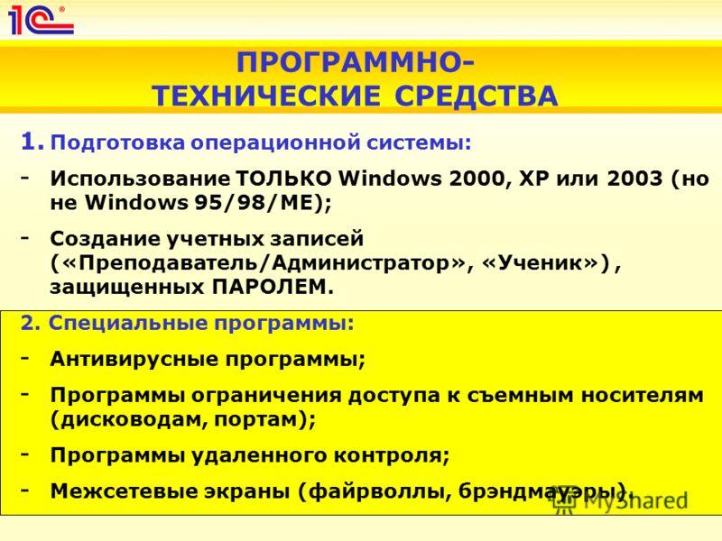 ПРОГРАММНО- ТЕХНИЧЕСКИЕ СРЕДСТВА 1. Подготовка операционной системы: - Использование ТОЛЬКО Windows 2000, XP или 2003 (но не Windows 95/98/ME); - Создание учетных записей («Преподаватель/Администратор», «Ученик»), защищенных ПАРОЛЕМ. 2. Специальные п