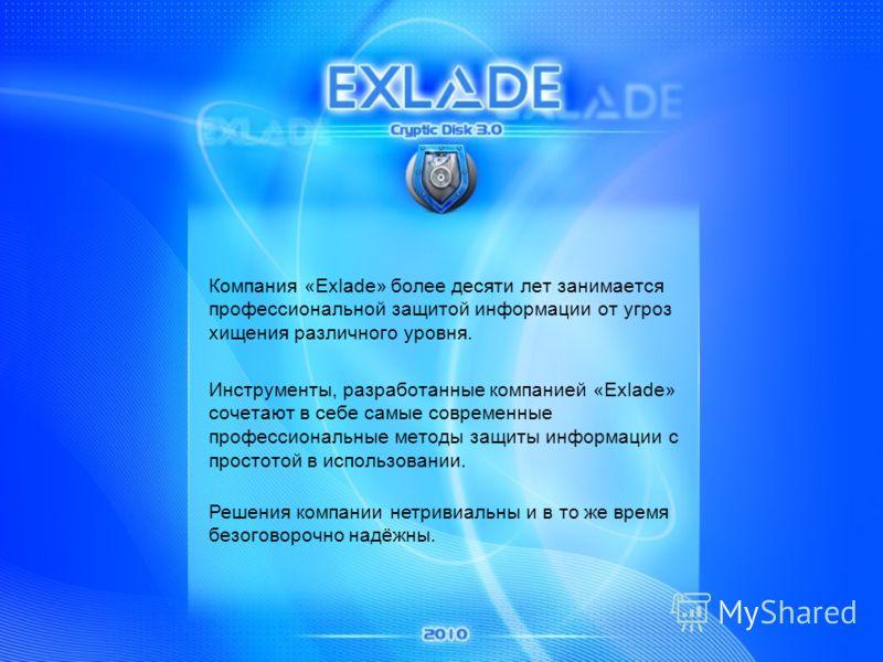 Компания «Exlade» более десяти лет занимается профессиональной защитой информации от угроз хищения различного уровня. Инструменты, разработанные компанией «Exlade» сочетают в себе самые современные профессиональные методы защиты информации с простото