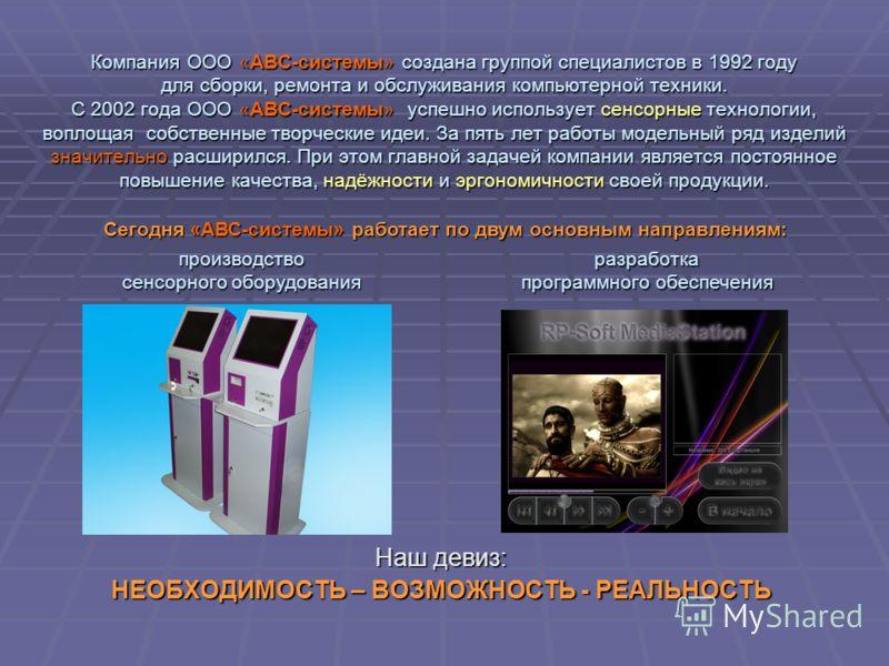 Компания ООО «АВС-системы» создана группой специалистов в 1992 году для сборки, ремонта и обслуживания компьютерной техники. С 2002 года ООО «АВС-системы» успешно использует сенсорные технологии, воплощая собственные творческие идеи. За пять лет рабо