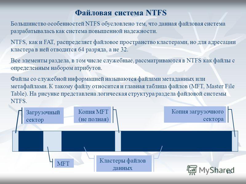 10 Файловая система NTFS Загрузочный сектор Копия загрузочного сектора MFT Кластеры файлов данных Копия MFT (не полная) Большинство особенностей NTFS обусловлено тем, что данная файловая система разрабатывалась как система повышенной надежности. NTFS