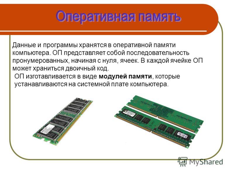 Данные и программы хранятся в оперативной памяти компьютера. ОП представляет собой последовательность пронумерованных, начиная с нуля, ячеек. В каждой ячейке ОП может храниться двоичный код. ОП изготавливается в виде модулей памяти, которые устанавли