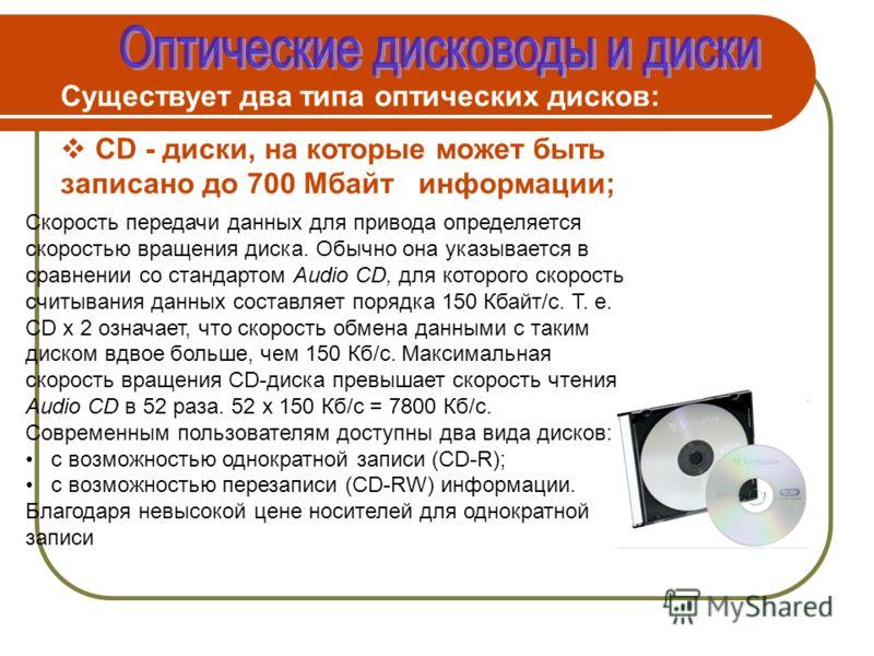 Существует два типа оптических дисков: CD - диски, на которые может быть записано до 700 Мбайт информации; Скорость передачи данных для привода определяется скоростью вращения диска. Обычно она указывается в сравнении со стандартом Audio CD, для кото