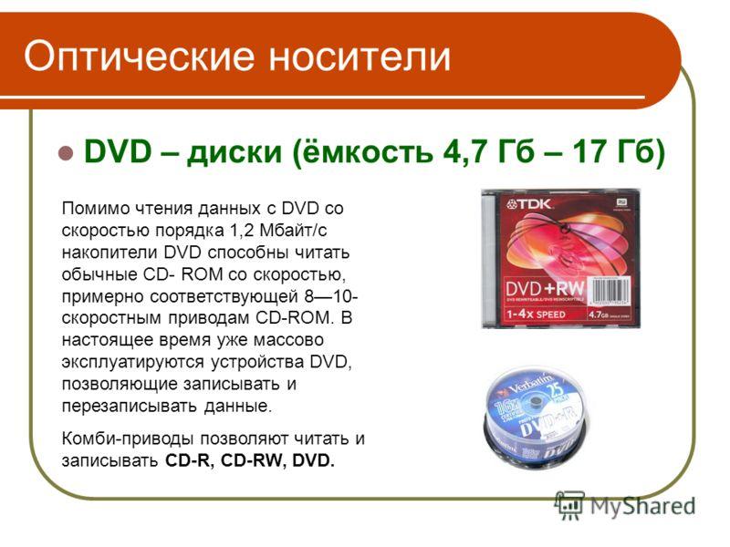 Оптические носители DVD – диски (ёмкость 4,7 Гб – 17 Гб) имеют значительно большую информационную емкость ( 4,7 Гбайт и более). Помимо чтения данных с DVD со скоростью порядка 1,2 Мбайт/с накопители DVD способны читать обычные CD- ROM со скоростью, п