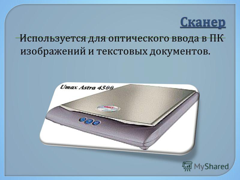 Используется для оптического ввода в ПК изображений и текстовых документов.