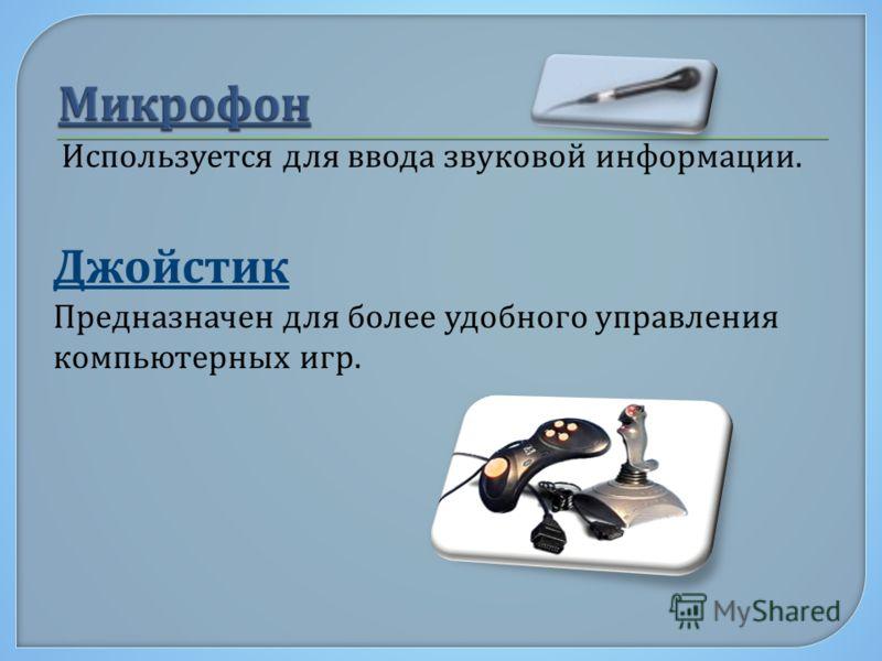 Используется для ввода звуковой информации. Джойстик Предназначен для более удобного управления компьютерных игр.