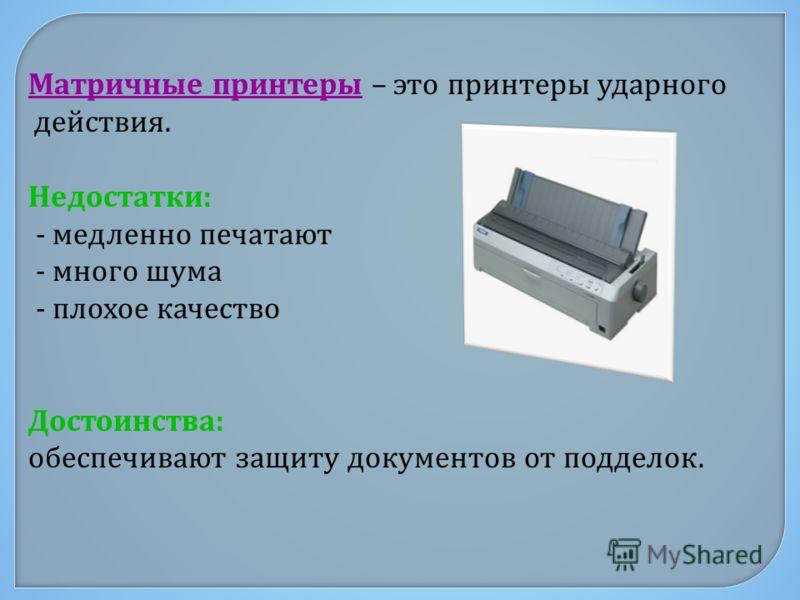 Матричные принтеры – это принтеры ударного действия. Недостатки : - медленно печатают - много шума - плохое качество Достоинства : обеспечивают защиту документов от подделок.