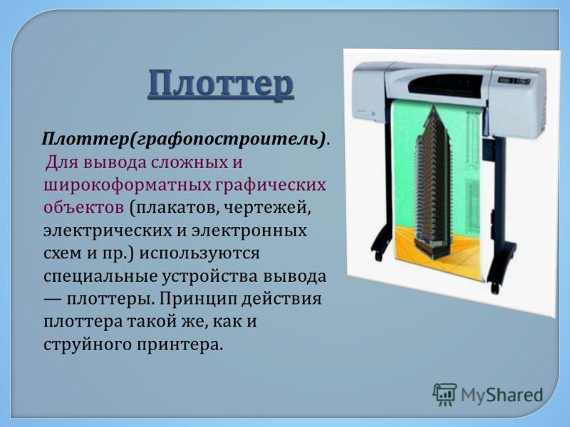 Плоттер ( графопостроитель ). Для вывода сложных и широкоформатных графических объектов ( плакатов, чертежей, электрических и электронных схем и пр.) используются специальные устройства вывода плоттеры. Принцип действия плоттера такой же, как и струй