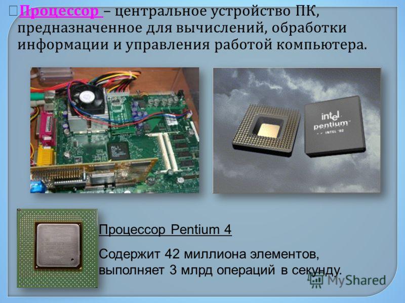 Процессор – центральное устройство ПК, предназначенное для вычислений, обработки информации и управления работой компьютера. Процессор Pentium 4 Содержит 42 миллиона элементов, выполняет 3 млрд операций в секунду.