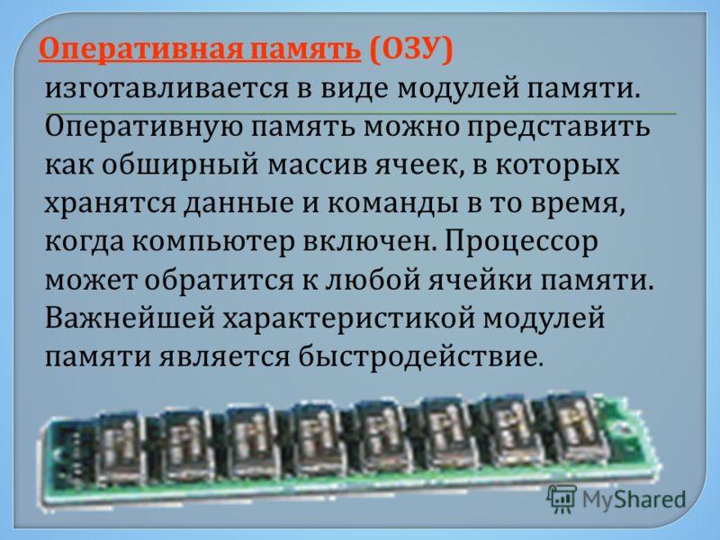 Оперативная память ( ОЗУ ) изготавливается в виде модулей памяти. Оперативную память можно представить как обширный массив ячеек, в которых хранятся данные и команды в то время, когда компьютер включен. Процессор может обратится к любой ячейки памяти