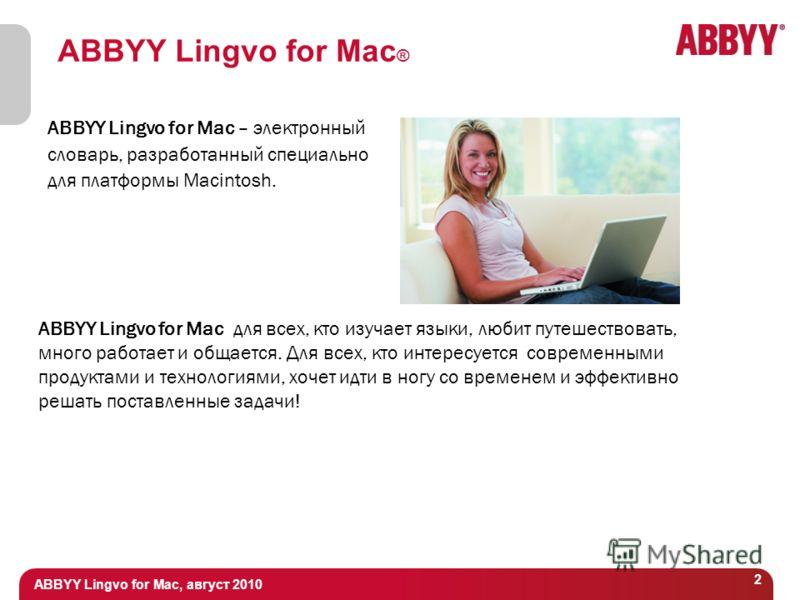 ABBYY Lingvo for Mac, август 2010 2 ABBYY Lingvo for Mac ® ABBYY Lingvo for Mac – электронный словарь, разработанный специально для платформы Macintosh. ABBYY Lingvo for Mac для всех, кто изучает языки, любит путешествовать, много работает и общается