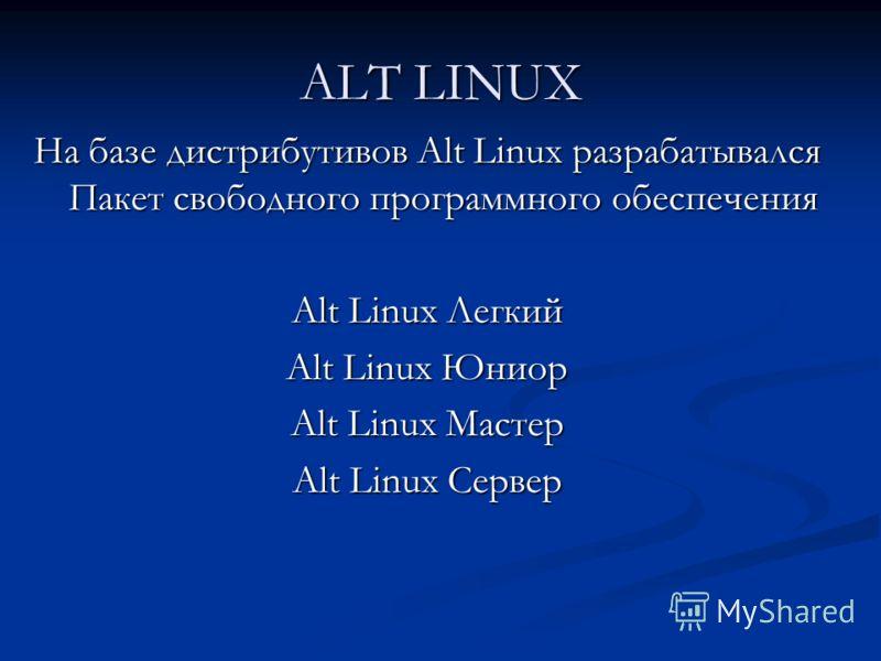 ALT LINUX На базе дистрибутивов Alt Linux разрабатывался Пакет свободного программного обеспечения Alt Linux Легкий Alt Linux Юниор Alt Linux Мастер Alt Linux Сервер