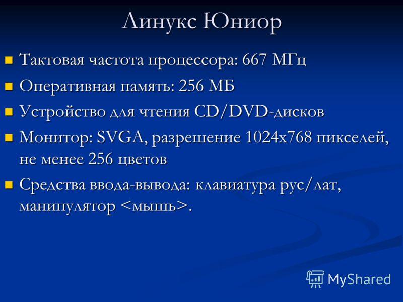 Линукс Юниор Тактовая частота процессора: 667 МГц Тактовая частота процессора: 667 МГц Оперативная память: 256 МБ Оперативная память: 256 МБ Устройство для чтения CD/DVD-дисков Устройство для чтения CD/DVD-дисков Монитор: SVGA, разрешение 1024x768 пи