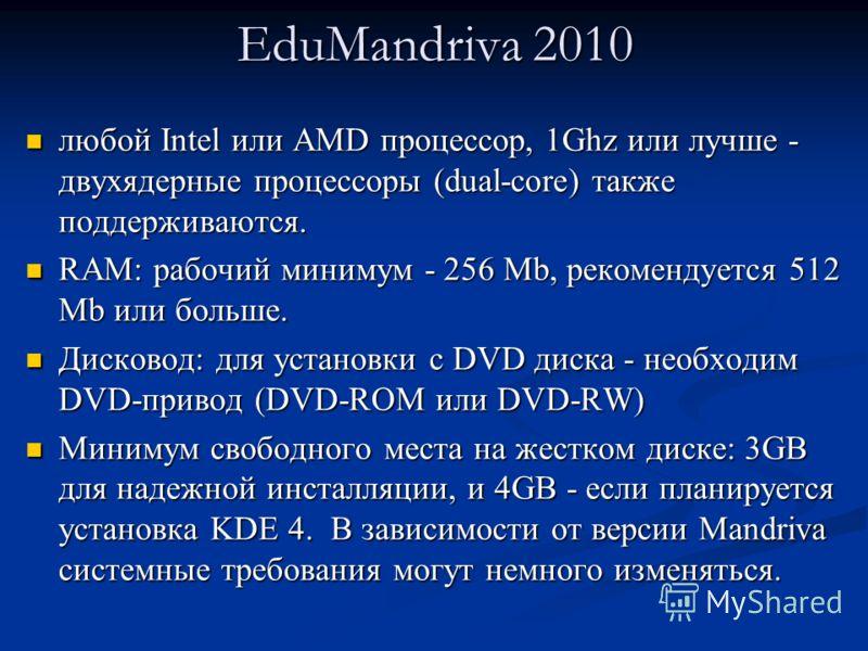 EduMandriva 2010 любой Intel или AMD процессор, 1Ghz или лучше - двухядерные процессоры (dual-core) также поддерживаются. любой Intel или AMD процессор, 1Ghz или лучше - двухядерные процессоры (dual-core) также поддерживаются. RAM: рабочий минимум -