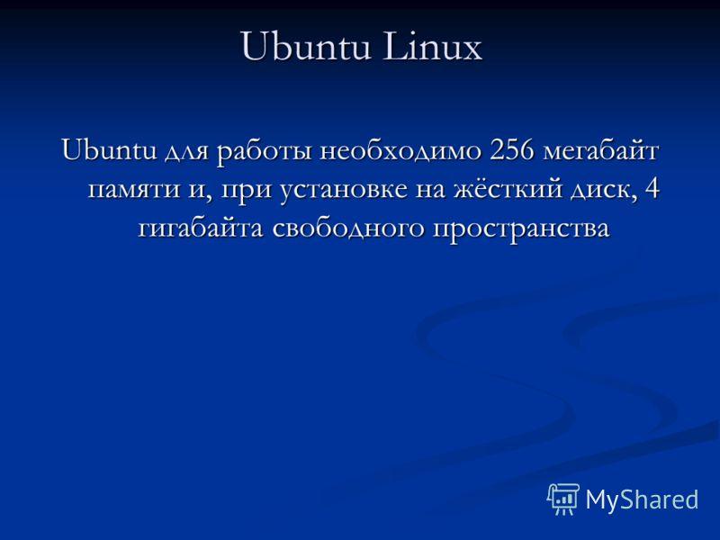 Ubuntu Linux Ubuntu для работы необходимо 256 мегабайт памяти и, при установке на жёсткий диск, 4 гигабайта свободного пространства