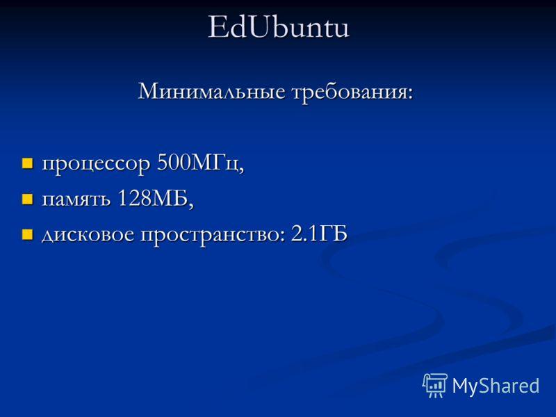 EdUbuntu Минимальные требования: процессор 500МГц, процессор 500МГц, память 128МБ, память 128МБ, дисковое пространство: 2.1ГБ дисковое пространство: 2.1ГБ