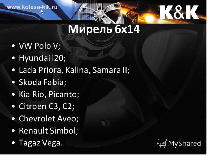 Мирель 6х14 VW Polo V; Hyundai i20; Lada Priora, Kalina, Samara II; Skoda Fabia; Kia Rio, Picanto; Citroen C3, C2; Chevrolet Aveo; Renault Simbol; Tagaz Vega.