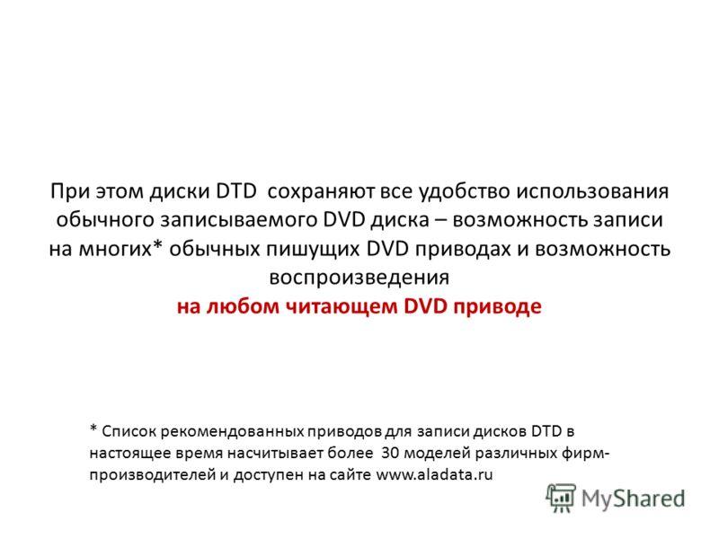 При этом диски DTD сохраняют все удобство использования обычного записываемого DVD диска – возможность записи на многих* обычных пишущих DVD приводах и возможность воспроизведения на любом читающем DVD приводе * Список рекомендованных приводов для за