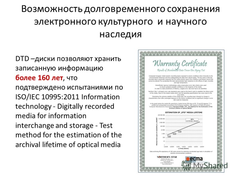 DTD –диски позволяют хранить записанную информацию более 160 лет, что подтверждено испытаниями по ISO/IEC 10995:2011 Information technology - Digitally recorded media for information interchange and storage - Test method for the estimation of the arc
