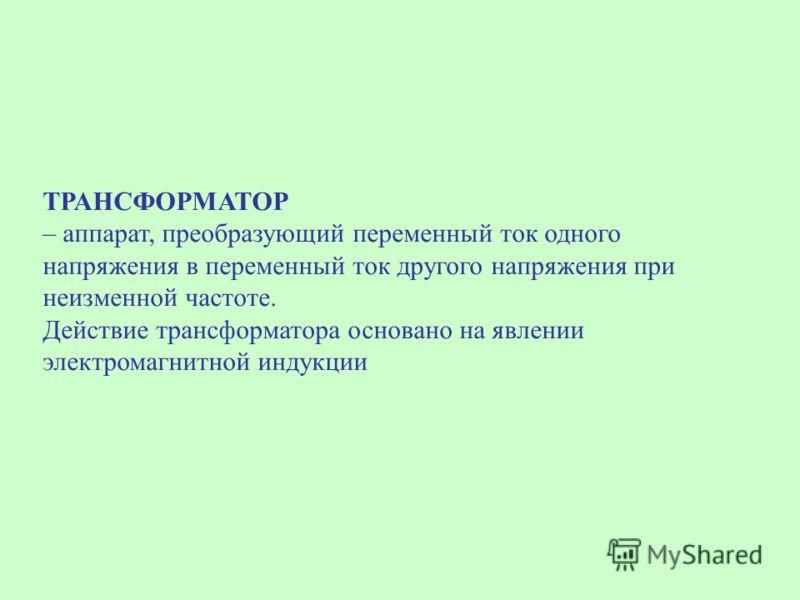 ТРАНСФОРМАТОР – аппарат, преобразующий переменный ток одного напряжения в переменный ток другого напряжения при неизменной частоте. Действие трансформатора основано на явлении электромагнитной индукции