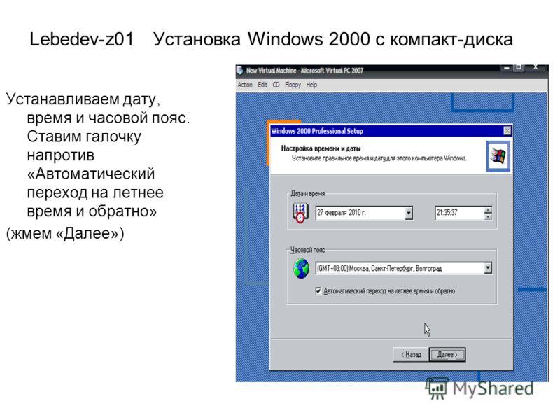 Lebedev-z01 Установка Windows 2000 с компакт-диска Устанавливаем дату, время и часовой пояс. Ставим галочку напротив «Автоматический переход на летнее время и обратно» (жмем «Далее»)