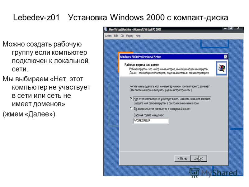 Lebedev-z01 Установка Windows 2000 с компакт-диска Можно создать рабочую группу если компьютер подключен к локальной сети. Мы выбираем «Нет, этот компьютер не участвует в сети или сеть не имеет доменов» (жмем «Далее»)