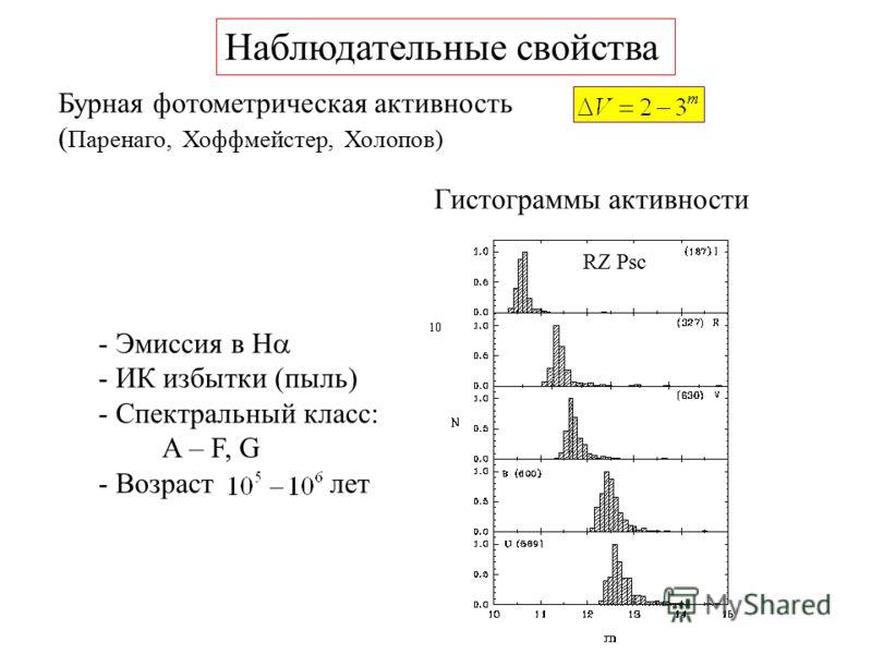 Наблюдательные свойства - Эмиссия в Н - ИК избытки (пыль) - Спектральный класс: A – F, G - Возраст лет Бурная фотометрическая активность ( Паренаго, Хоффмейстер, Холопов) RZ Psc Гистограммы активности