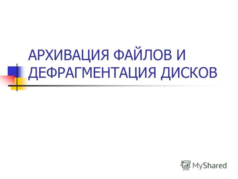 АРХИВАЦИЯ ФАЙЛОВ И ДЕФРАГМЕНТАЦИЯ ДИСКОВ