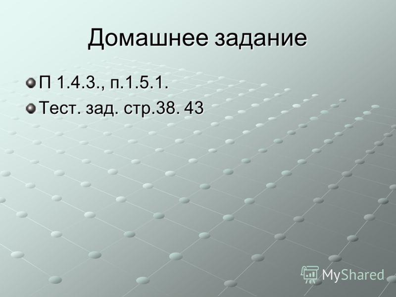 Домашнее задание П 1.4.3., п.1.5.1. Тест. зад. стр.38. 43