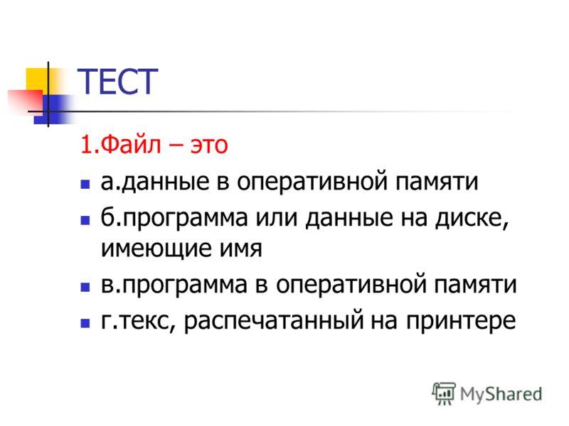 ТЕСТ 1.Файл – это а.данные в оперативной памяти б.программа или данные на диске, имеющие имя в.программа в оперативной памяти г.текс, распечатанный на принтере