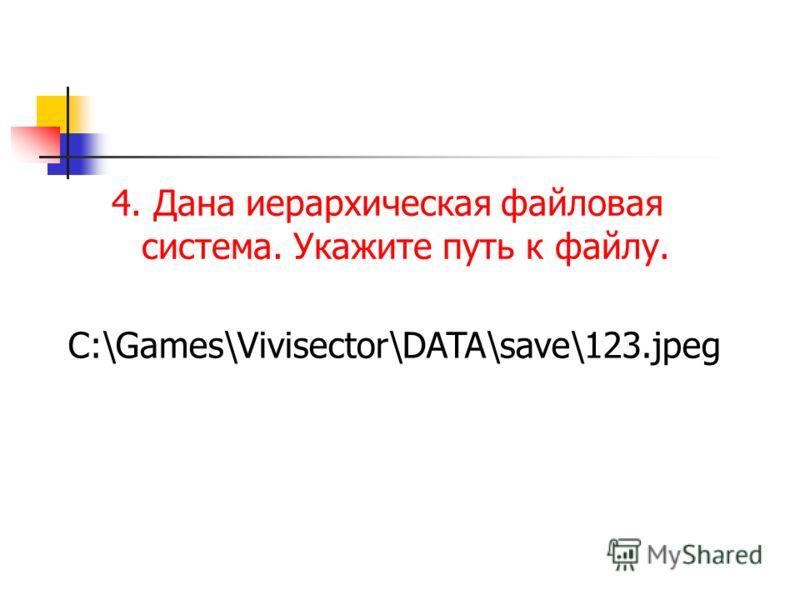 4. Дана иерархическая файловая система. Укажите путь к файлу. C:\Games\Vivisector\DATA\save\123.jpeg
