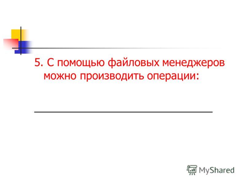 5. С помощью файловых менеджеров можно производить операции: ______________________________