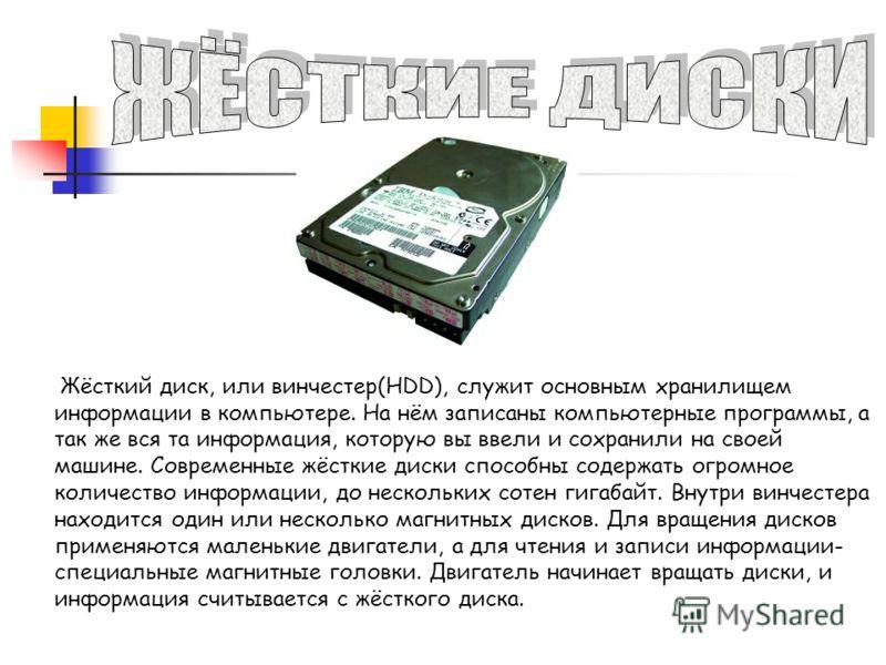 Жёсткий диск, или винчестер(HDD), служит основным хранилищем информации в компьютере. На нём записаны компьютерные программы, а так же вся та информация, которую вы ввели и сохранили на своей машине. Современные жёсткие диски способны содержать огром