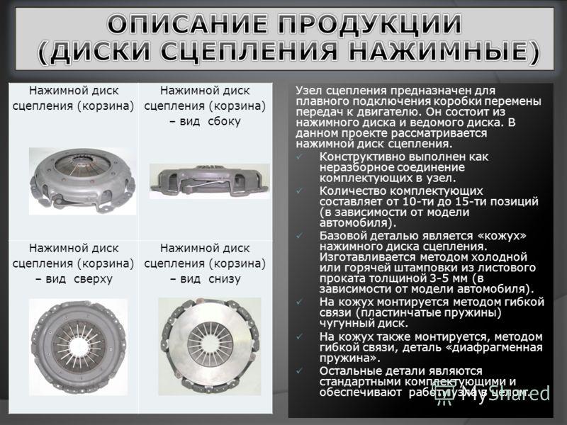 Узел сцепления предназначен для плавного подключения коробки перемены передач к двигателю. Он состоит из нажимного диска и ведомого диска. В данном проекте рассматривается нажимной диск сцепления. Конструктивно выполнен как неразборное соединение ком