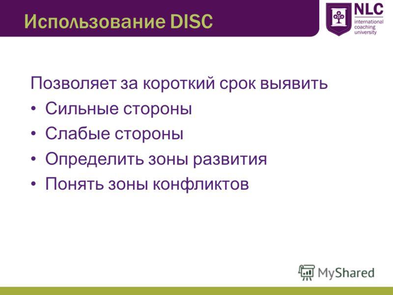 Использование DISC Позволяет за короткий срок выявить Сильные стороны Слабые стороны Определить зоны развития Понять зоны конфликтов