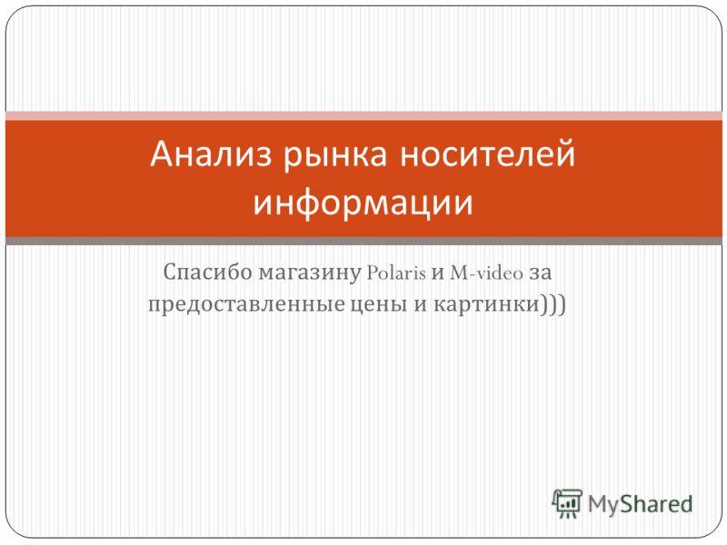 Спасибо магазину Polaris и M-video за предоставленные цены и картинки ))) Анализ рынка носителей информации