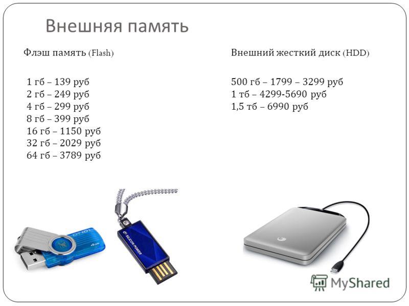 Внешняя память Флэш память (Flash) Внешний жесткий диск (HDD) 1 гб – 139 руб 2 гб – 249 руб 4 гб – 299 руб 8 гб – 399 руб 16 гб – 1150 руб 32 гб – 2029 руб 64 гб – 3789 руб 500 гб – 1799 – 3299 руб 1 тб – 4299-5690 руб 1,5 тб – 6990 руб