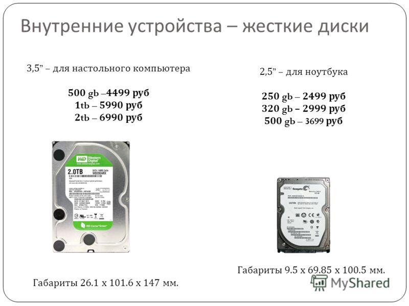 Внутренние устройства – жесткие диски 3,5 – для настольного компьютера 500 gb – 4499 руб 1 tb – 5990 руб 2 tb – 6990 руб 2,5 – для ноутбука 250 gb – 2499 руб 320 gb – 2999 руб 500 gb – 3699 руб Габариты 9.5 х 69.85 х 100.5 мм. Габариты 26.1 х 101.6 х