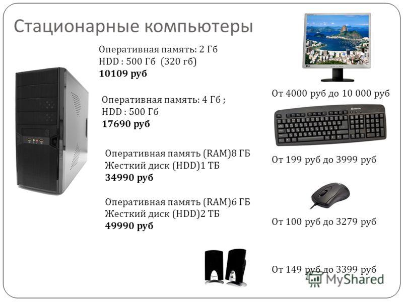 Стационарные компьютеры Оперативная память: 2 Гб HDD : 500 Гб (320 гб) 10109 руб Оперативная память (RAM)8 ГБ Жесткий диск (HDD)1 ТБ 34990 руб Оперативная память (RAM)6 ГБ Жесткий диск (HDD)2 ТБ 49990 руб Оперативная память: 4 Гб ; HDD : 500 Гб 17690