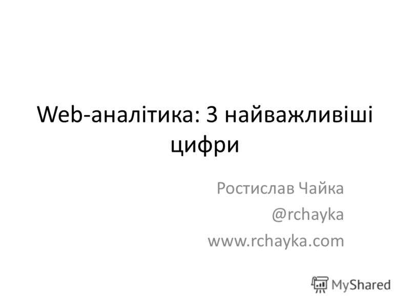 Web-аналітика: 3 найважливіші цифри Ростислав Чайка @rchayka www.rchayka.com